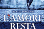 """""""L'amore resta"""" di Leandro Barsotti: una storia a metà tra romanzo e giallo"""