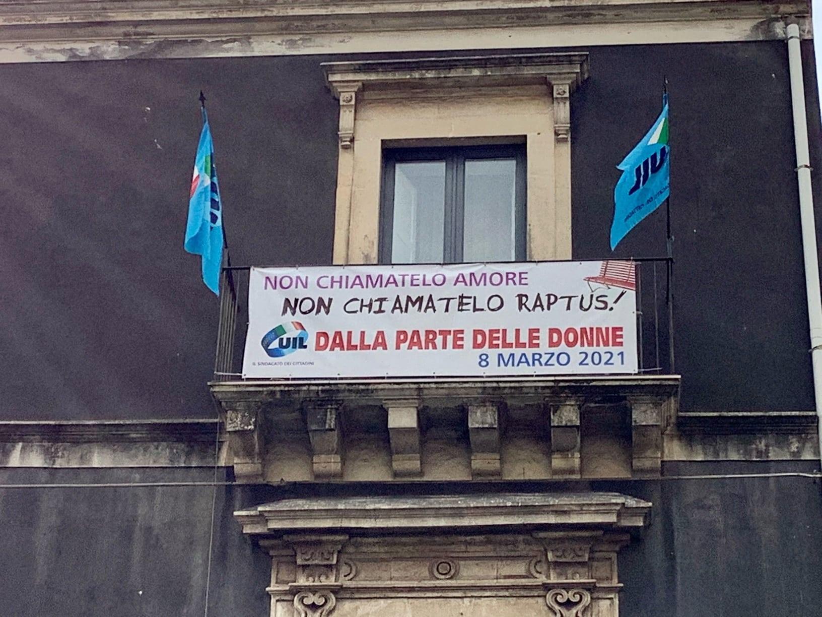 """""""Non chiamatelo amore. Non chiamatelo raptus!"""", la Uil di Catania ricorda con uno striscione la Giornata della Donna"""